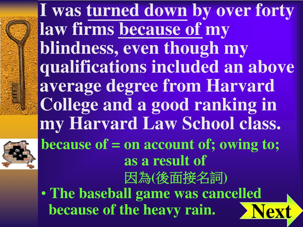 I was turned down by over forty law firms because of my blindness, even though my qualifications included an above average degree from Harvard College and a good ranking in my Harvard Law School class.