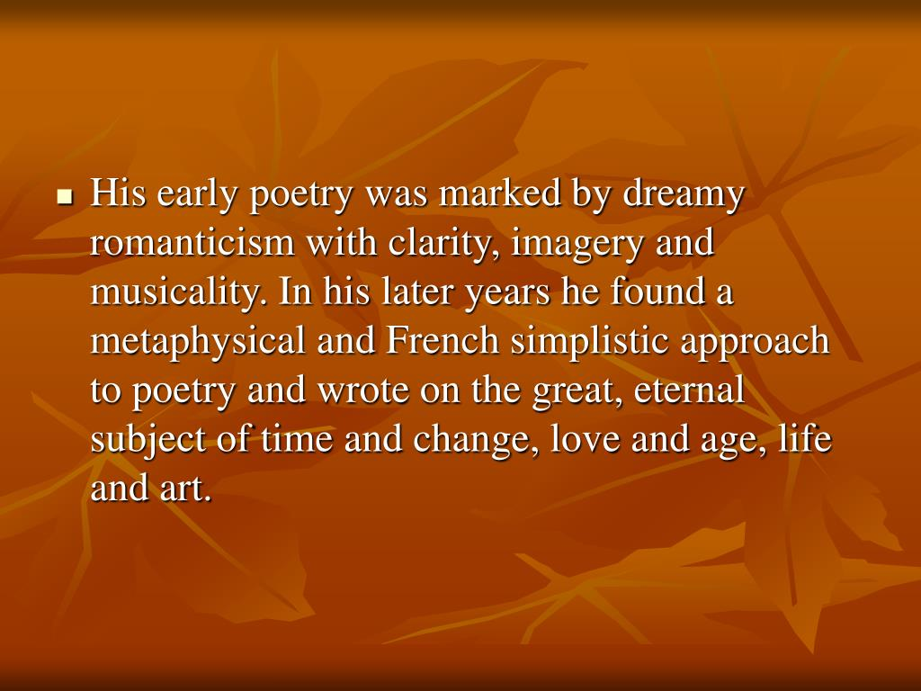 His early poetry was marked by dreamy romanticism with clarity, imagery and musicality. In his later years he found a metaphysical and French simplistic approach to poetry and wrote on the great, eternal subject of time and change, love and age, life and art.