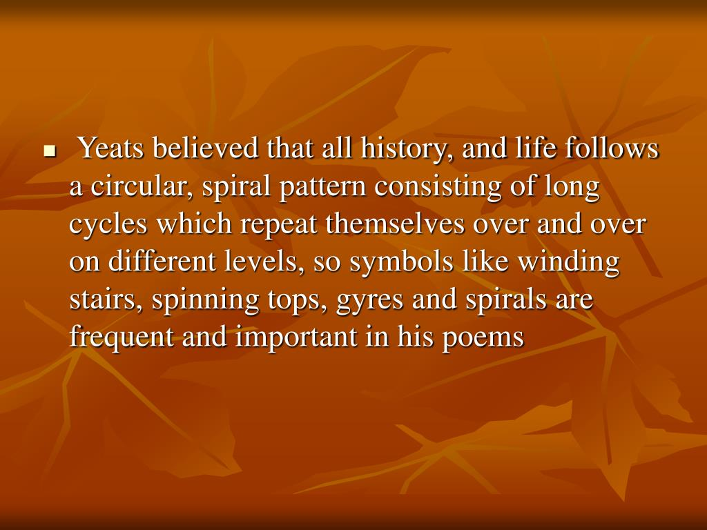 Yeats believed that all history, and life follows a circular, spiral pattern consisting of long cycles which repeat themselves over and over on different levels, so symbols like winding stairs, spinning tops, gyres and spirals are frequent and important in his poems
