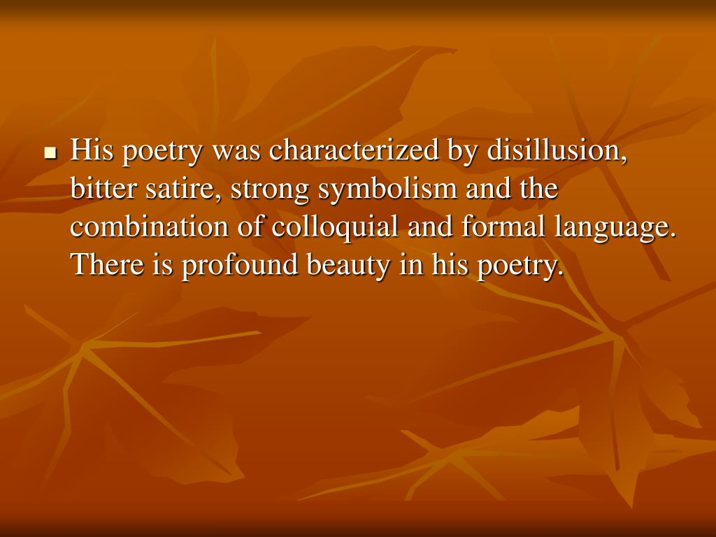 His poetry was characterized by disillusion, bitter satire, strong symbolism and the combination of colloquial and formal language. There is profound beauty in his poetry.