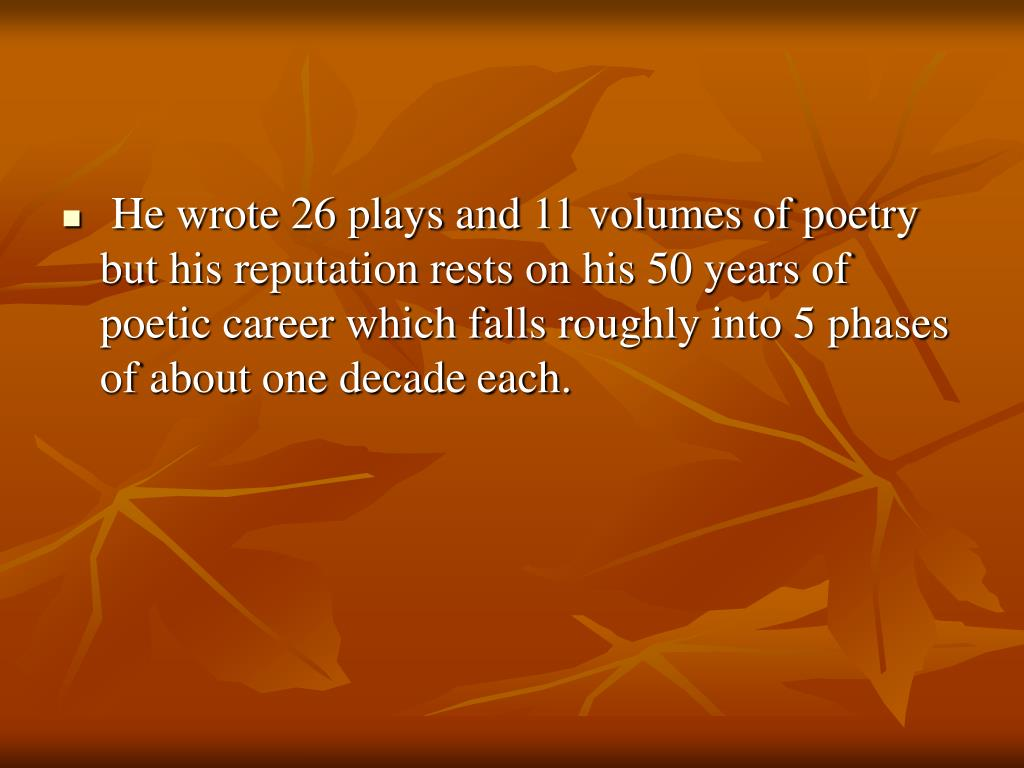He wrote 26 plays and 11 volumes of poetry but his reputation rests on his 50 years of poetic career which falls roughly into 5 phases of about one decade each.