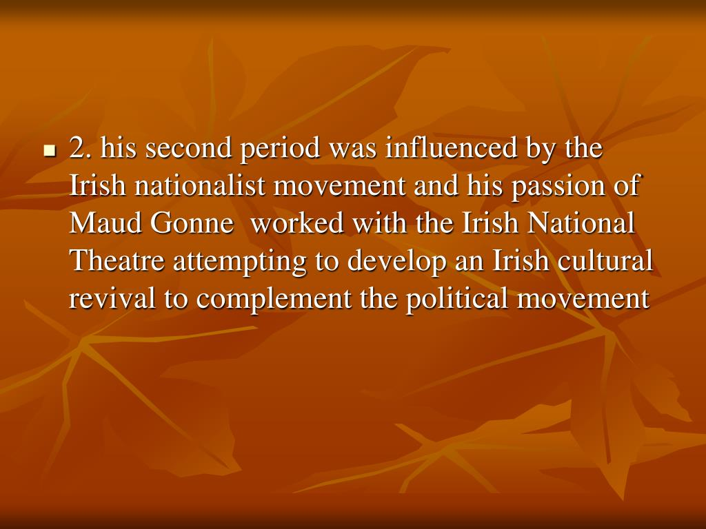 2. his second period was influenced by the Irish nationalist movement and his passion of Maud Gonne  worked with the Irish National Theatre attempting to develop an Irish cultural revival to complement the political movement