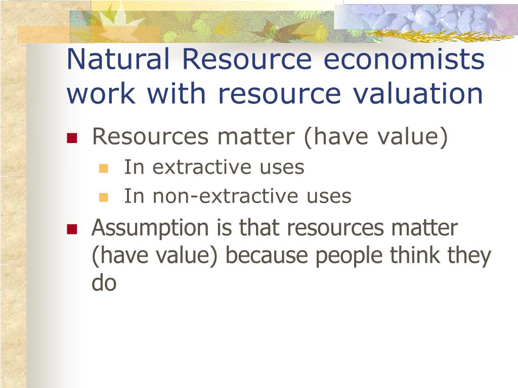 Natural Resource economists work with resource valuation