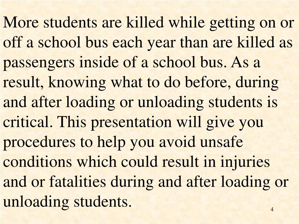 More students are killed while getting on or off a school bus each year than are killed as passengers inside of a school bus. As a result, knowing what to do before, during and after loading or unloading students is critical. This presentation will give you procedures to help you avoid unsafe conditions which could result in injuries and or fatalities during and after loading or unloading students.