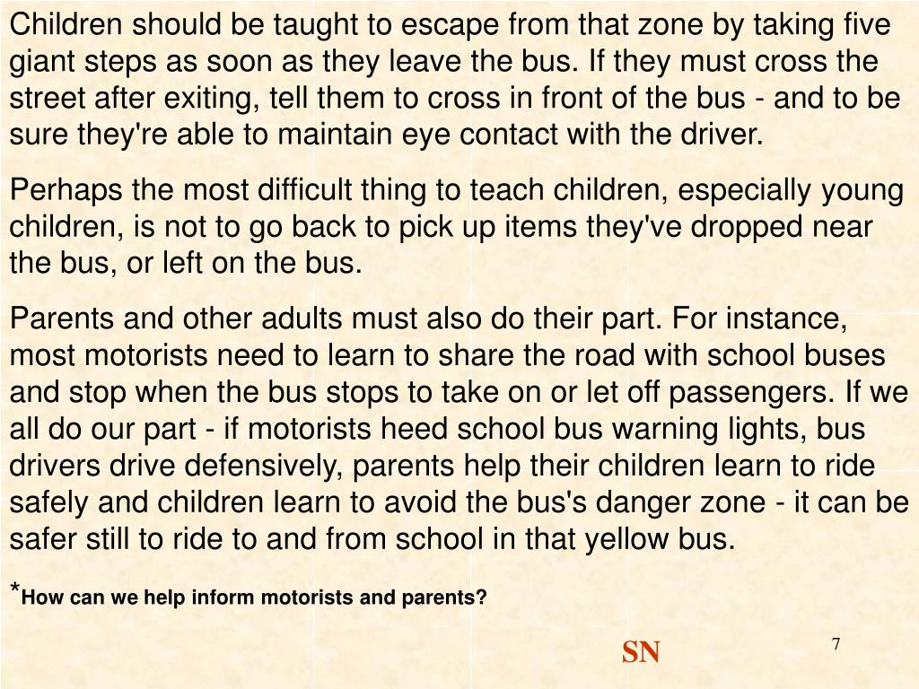 Children should be taught to escape from that zone by taking five giant steps as soon as they leave the bus. If they must cross the street after exiting, tell them to cross in front of the bus - and to be sure they're able to maintain eye contact with the driver.