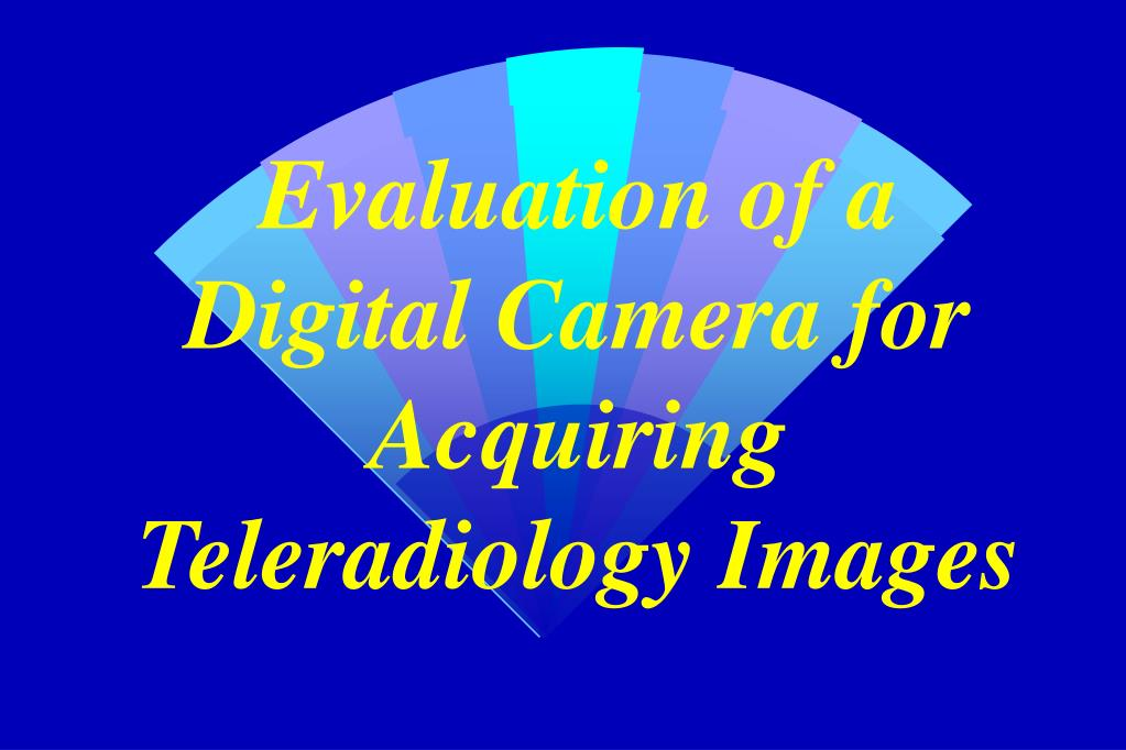 evaluation of a digital camera for acquiring teleradiology images l.
