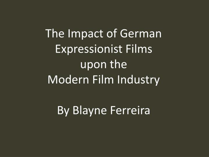 The impact of german expressionist films upon the modern film industry by blayne ferreira