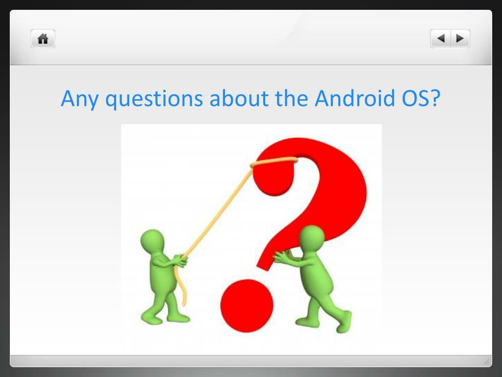 Any questions about the Android OS?