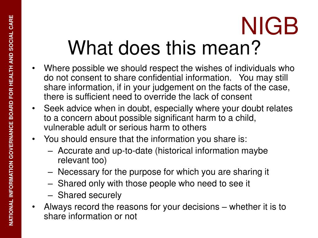 Where possible we should respect the wishes of individuals who do not consent to share confidential information.   You may still share information, if in your judgement on the facts of the case, there is sufficient need to override the lack of consent