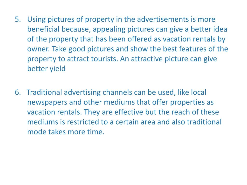 Using pictures of property in the advertisements is more beneficial because, appealing pictures can give a better idea of the property that has been offered as vacation rentals by owner. Take good pictures and show the best features of the property to attract tourists. An attractive picture can give better yield