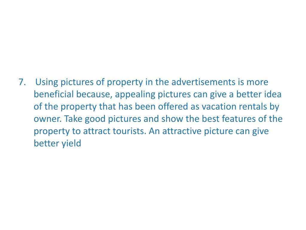 7.    Using pictures of property in the advertisements is more beneficial because, appealing pictures can give a better idea of the property that has been offered as vacation rentals by owner. Take good pictures and show the best features of the property to attract tourists. An attractive picture can give better yield