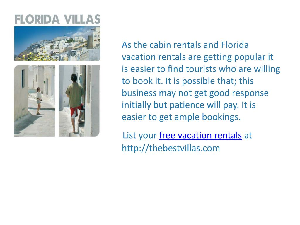 As the cabin rentals and Florida vacation rentals are getting popular it is easier to find tourists who are willing to book it. It is possible that; this business may not get good response initially but patience will pay. It is easier to get ample bookings.