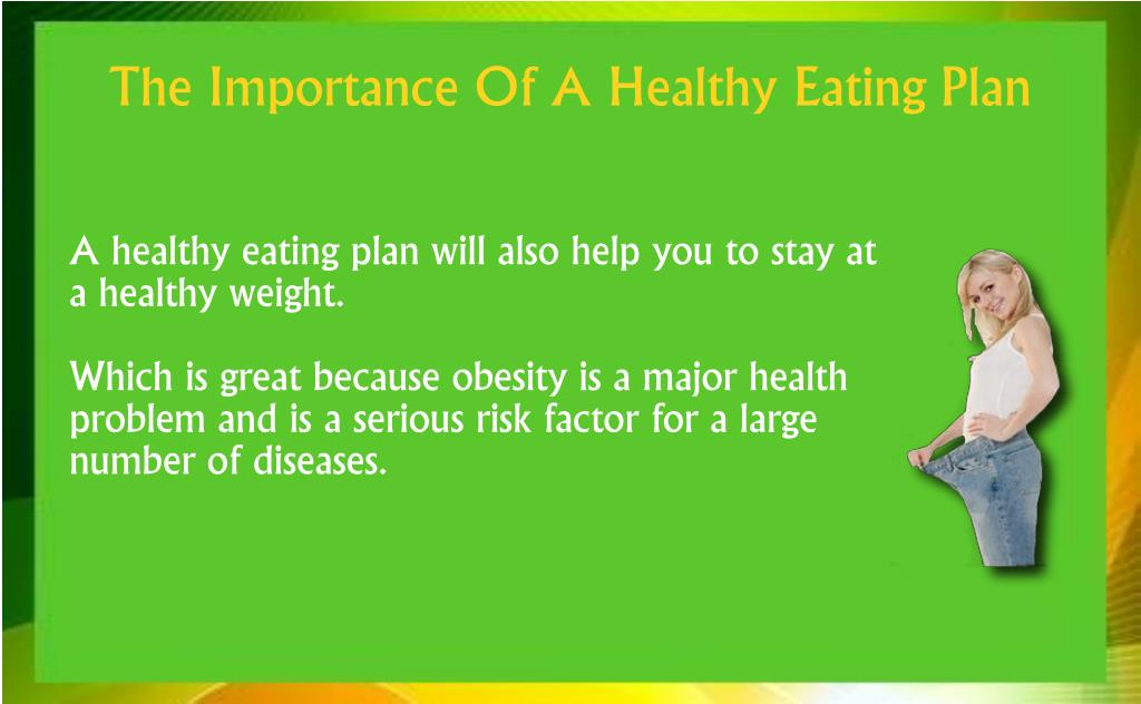 A healthy eating plan will also help you to stay at a healthy weight.