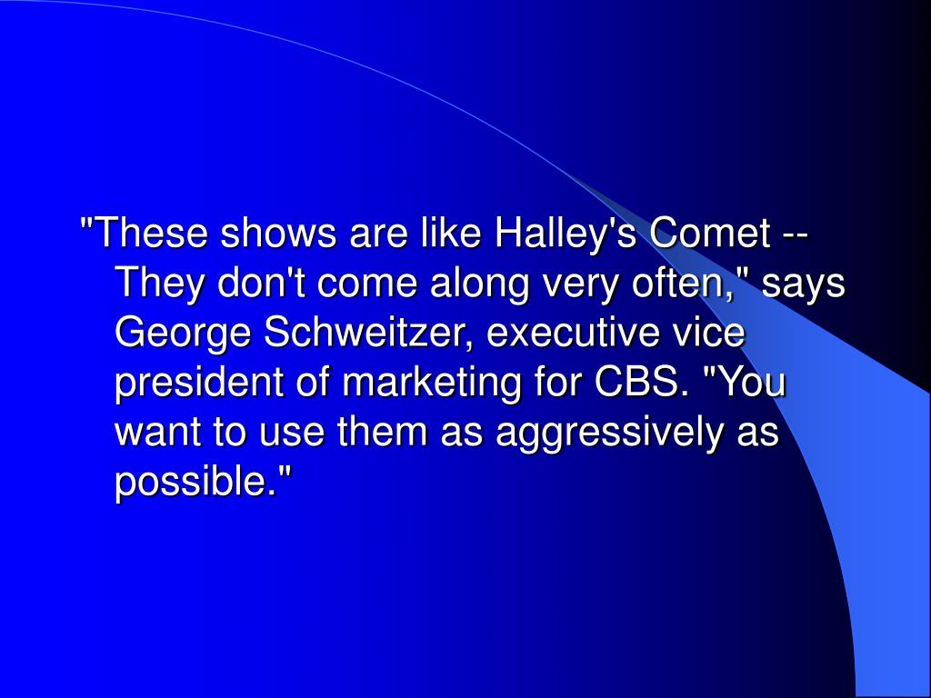 """These shows are like Halley's Comet -- They don't come along very often,"" says George Schweitzer, executive vice president of marketing for CBS. ""You want to use them as aggressively as possible."""