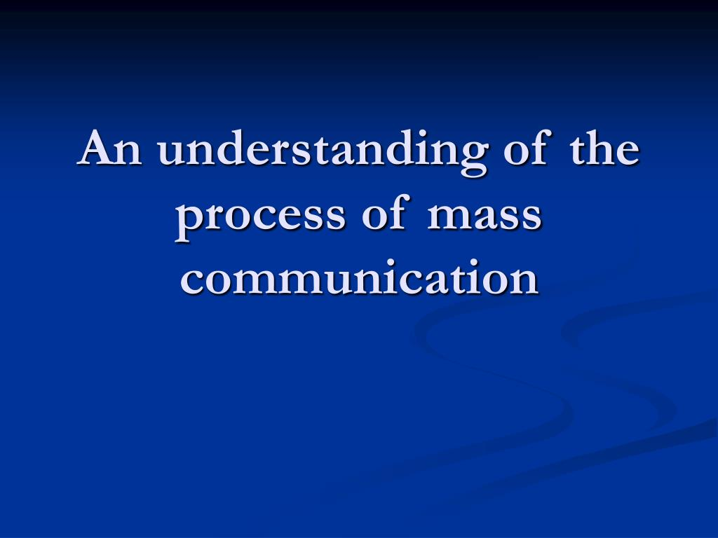 An understanding of the process of mass communication