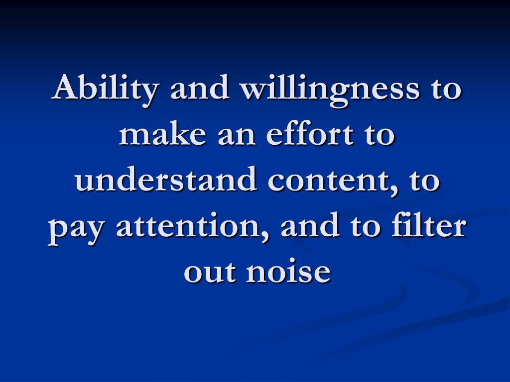 Ability and willingness to make an effort to understand content, to pay attention, and to filter out noise