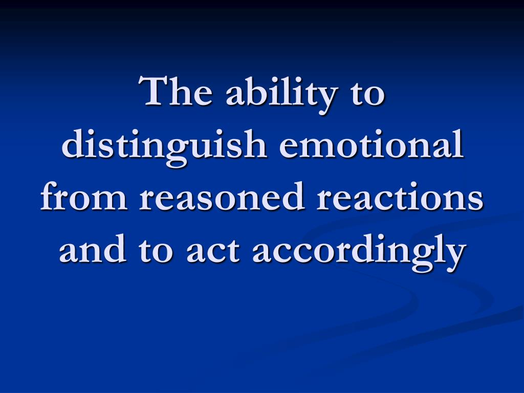 The ability to distinguish emotional from reasoned reactions and to act accordingly