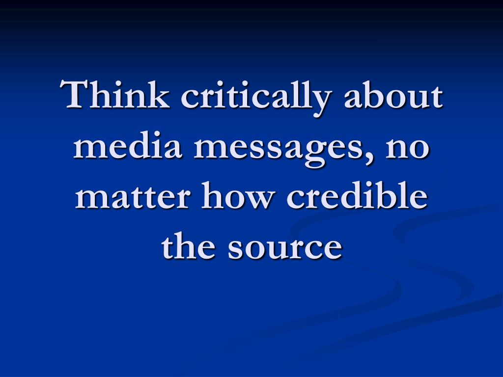 Think critically about media messages, no matter how credible the source