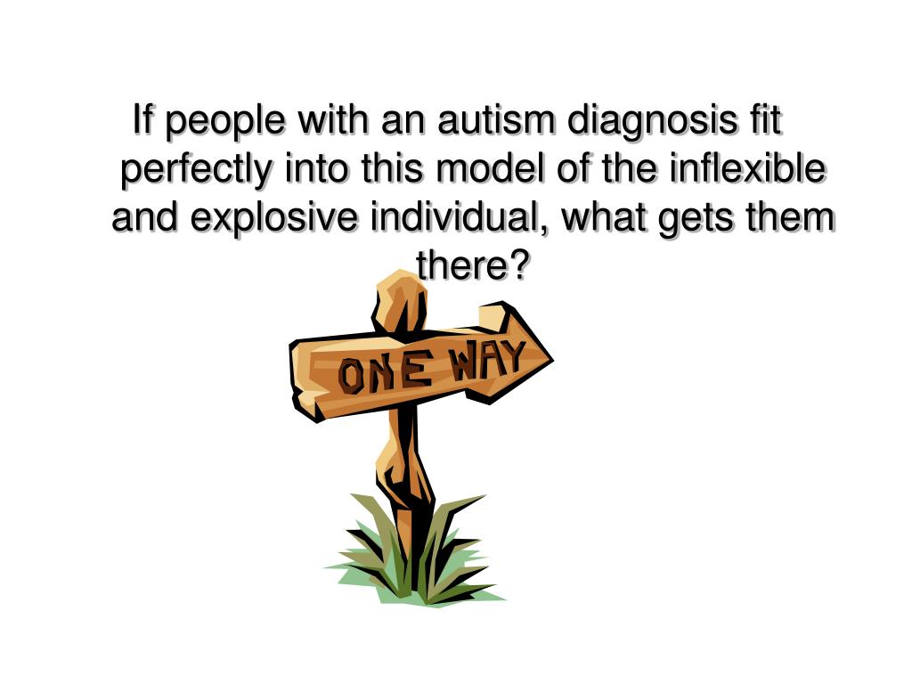 If people with an autism diagnosis fit perfectly into this model of the inflexible and explosive individual, what gets them there?