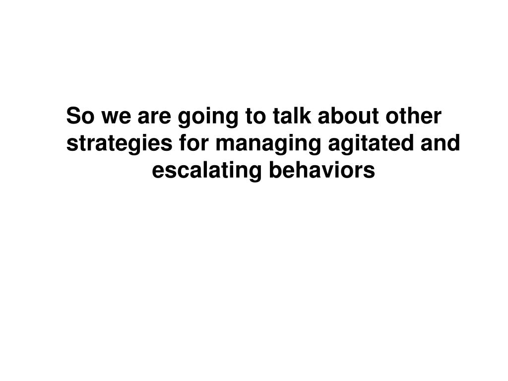 So we are going to talk about other strategies for managing agitated and escalating behaviors