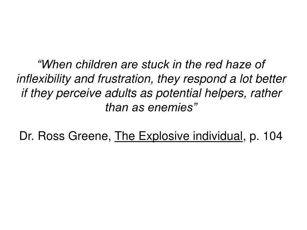 """""""When children are stuck in the red haze of inflexibility and frustration, they respond a lot better if they perceive adults as potential helpers, rather than as enemies"""""""