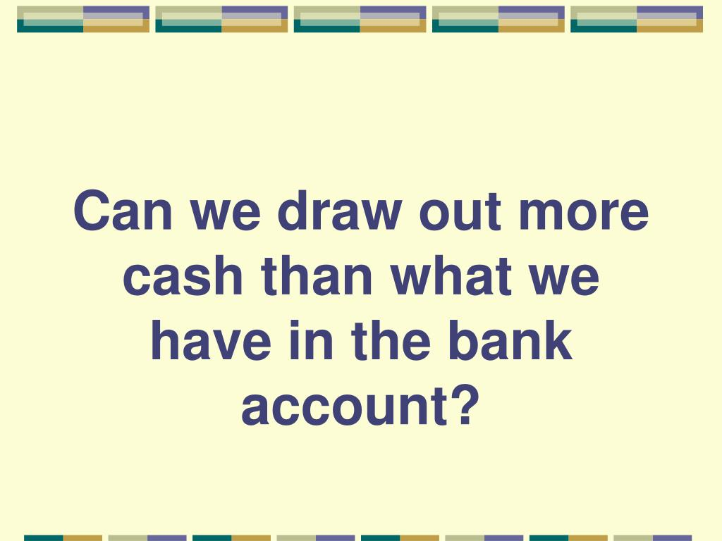 Can we draw out more cash than what we have in the bank account?