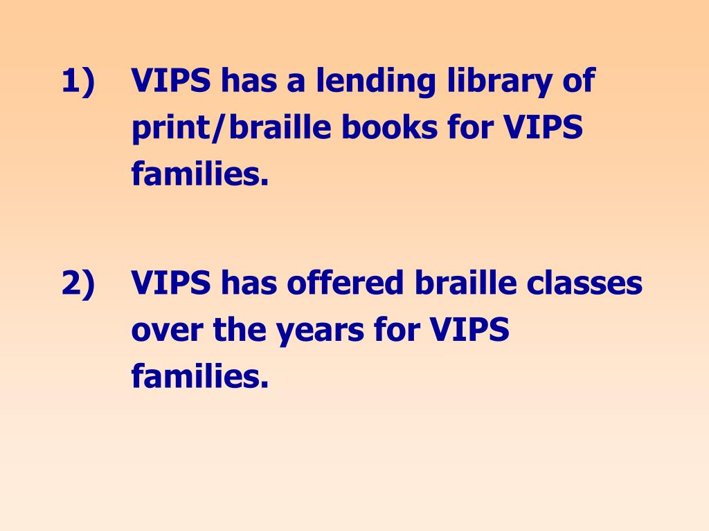 1)  VIPS has a lending library of print/braille books for VIPS families.