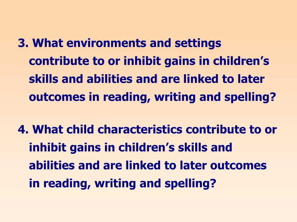 3. What environments and settings contribute to or inhibit gains in children's skills and abilities and are linked to later outcomes in reading, writing and spelling?