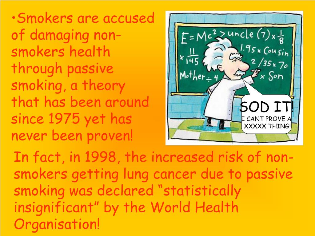 Smokers are accused of damaging non-smokers health through passive smoking, a theory that has been around since 1975 yet has never been proven!