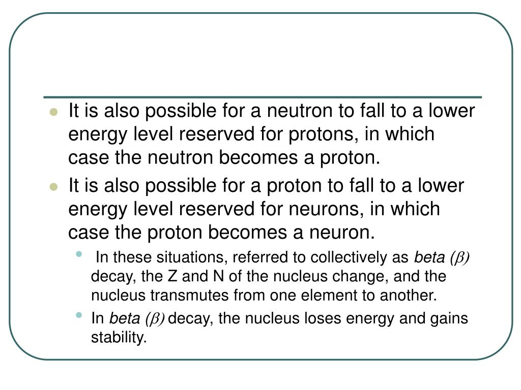 It is also possible for a neutron to fall to a lower energy level reserved for protons, in which case the neutron becomes a proton.