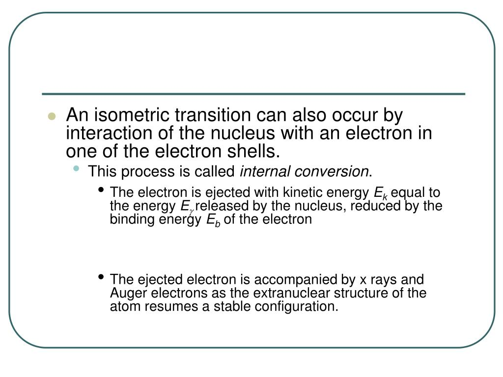 An isometric transition can also occur by interaction of the nucleus with an electron in one of the electron shells.
