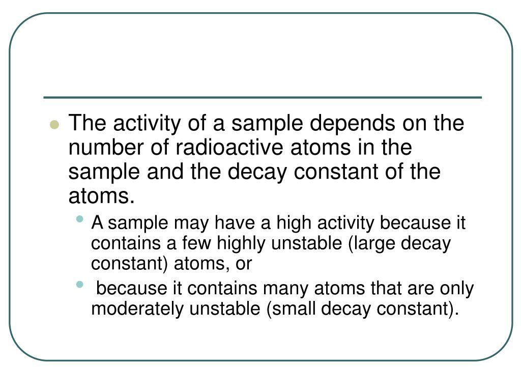 The activity of a sample depends on the number of radioactive atoms in the sample and the decay constant of the atoms.