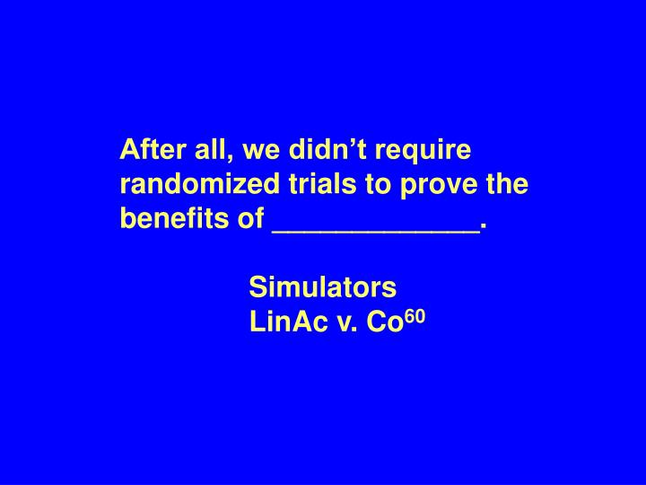 After all, we didn't require randomized trials to prove the benefits of _____________.
