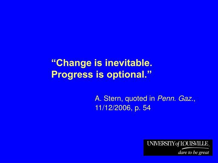 """""""Change is inevitable.  Progress is optional."""""""