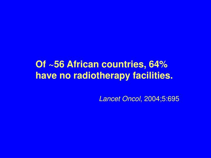Of ~56 African countries, 64% have no radiotherapy facilities.
