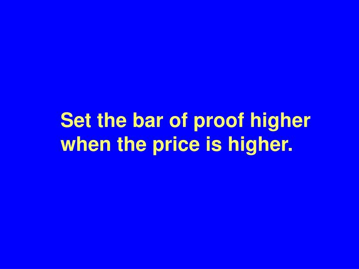 Set the bar of proof higher when the price is higher.