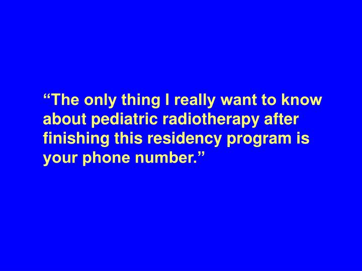 """""""The only thing I really want to know about pediatric radiotherapy after finishing this residency program is your phone number."""""""