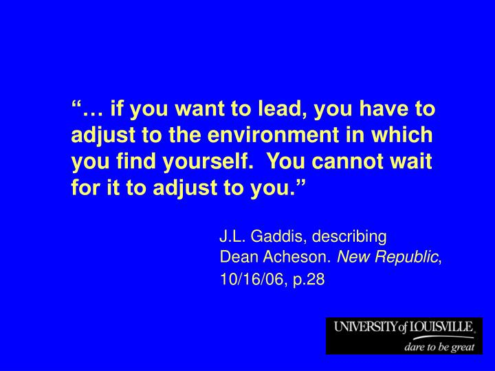 """""""… if you want to lead, you have to adjust to the environment in which you find yourself.  You cannot wait for it to adjust to you."""""""