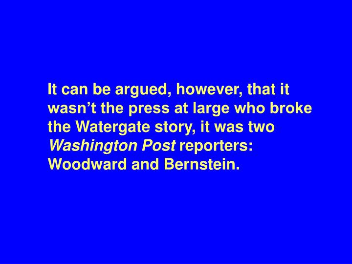 It can be argued, however, that it wasn't the press at large who broke the Watergate story, it was two
