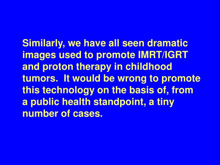Similarly, we have all seen dramatic images used to promote IMRT/IGRT and proton therapy in childhood tumors.  It would be wrong to promote this technology on the basis of, from  a public health standpoint, a tiny number of cases.
