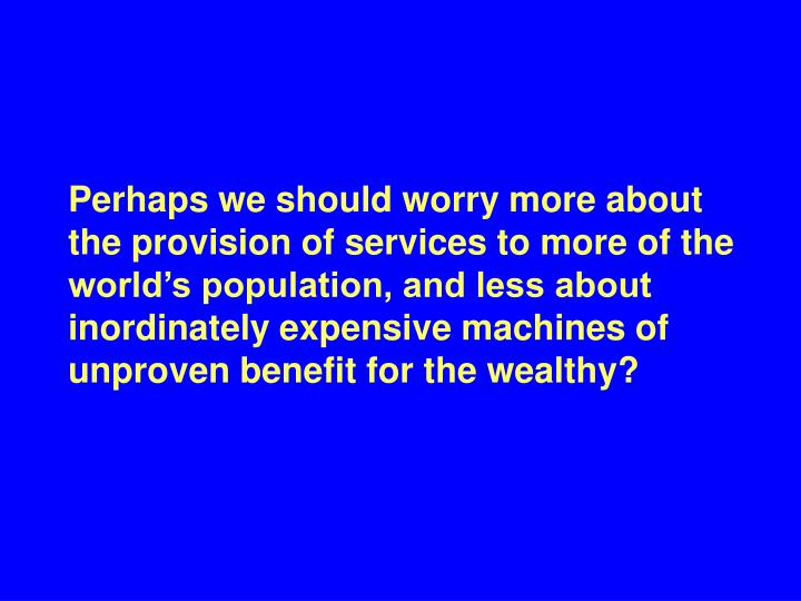 Perhaps we should worry more about the provision of services to more of the world's population, and less about inordinately expensive machines of unproven benefit for the wealthy?