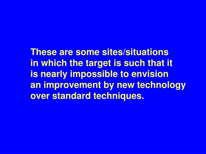 These are some sites/situations    in which the target is such that it   is nearly impossible to envision   an improvement by new technology over standard techniques.