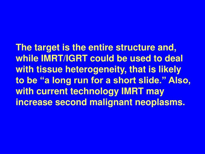 """The target is the entire structure and, while IMRT/IGRT could be used to deal with tissue heterogeneity, that is likely to be """"a long run for a short slide."""" Also, with current technology IMRT may increase second malignant neoplasms."""