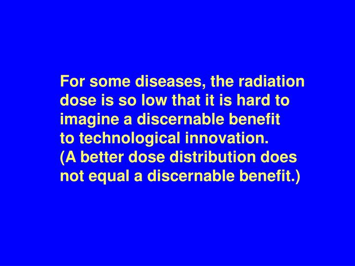 For some diseases, the radiation dose is so low that it is hard to imagine a discernable benefit