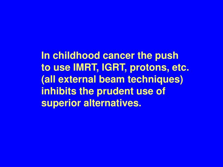 In childhood cancer the push  to use IMRT, IGRT, protons, etc.      (all external beam techniques) inhibits the prudent use of superior alternatives.