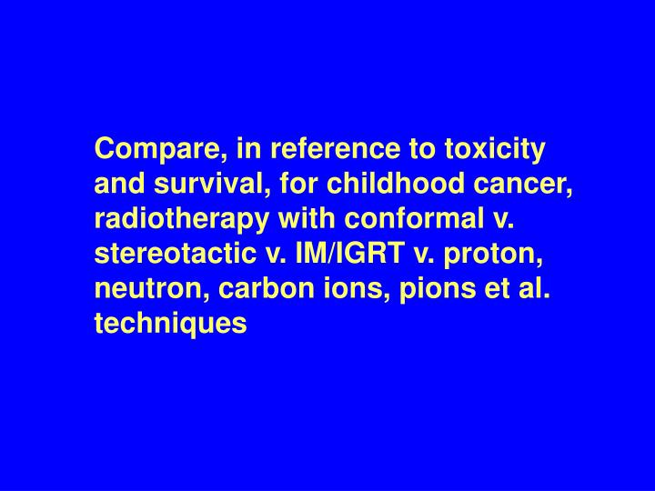 Compare, in reference to toxicity and survival, for childhood cancer, radiotherapy with conformal v. stereotactic v. IM/IGRT v. proton, neutron, carbon ions, pions et al. techniques