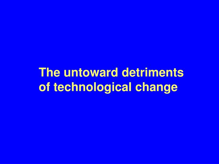 The untoward detriments of technological change