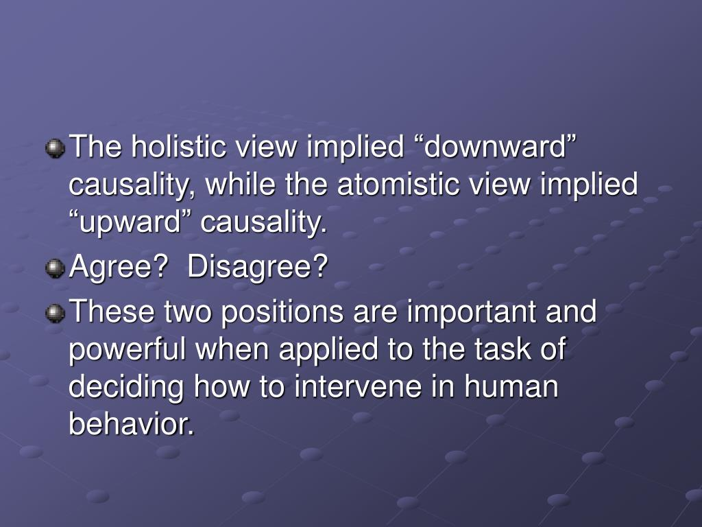 "The holistic view implied ""downward"" causality, while the atomistic view implied ""upward"" causality."