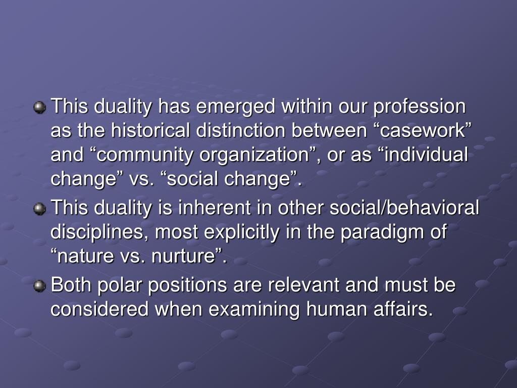 "This duality has emerged within our profession as the historical distinction between ""casework"" and ""community organization"", or as ""individual change"" vs. ""social change""."