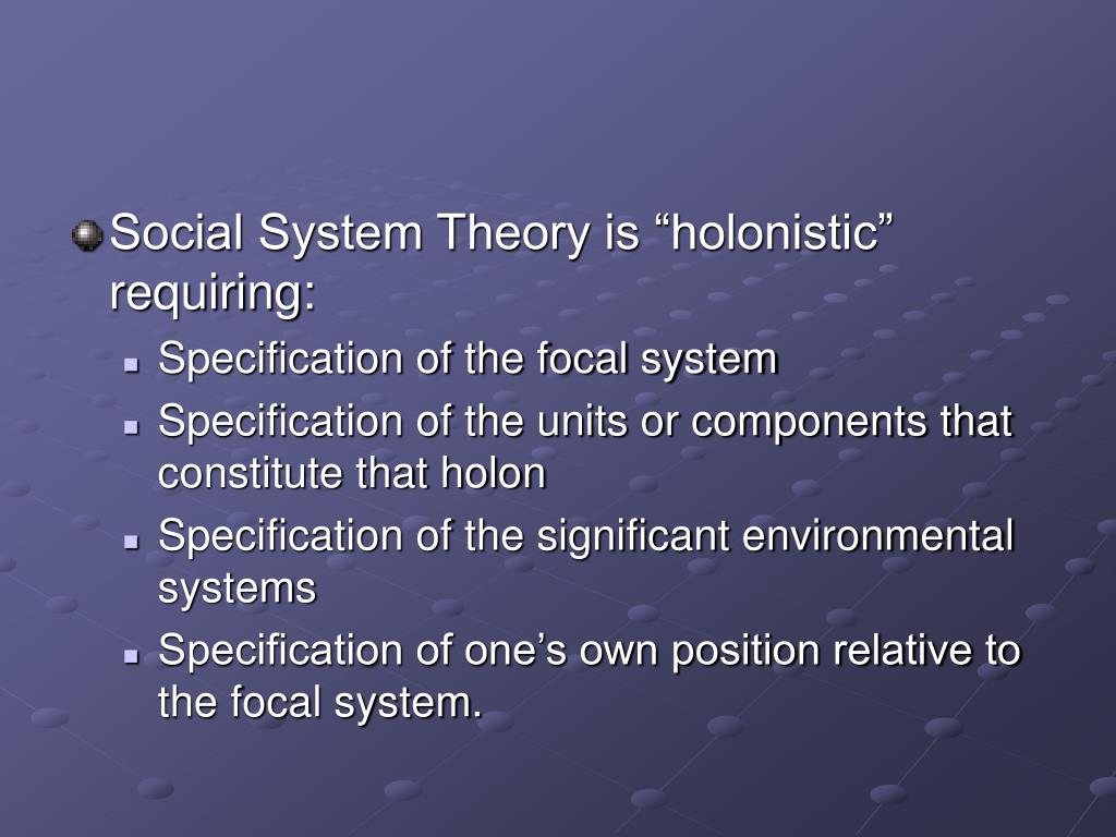 "Social System Theory is ""holonistic"" requiring:"